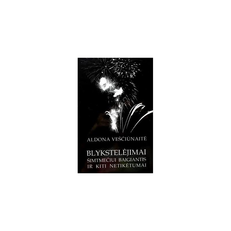 Veščiūnaitė Aldona - Blykstelėjimai šimtmečiui baigiantis ir kiti netikėtumai