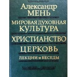 Мень Александр - Мировая духовная культура, христианство, церковь. Лекции и беседы