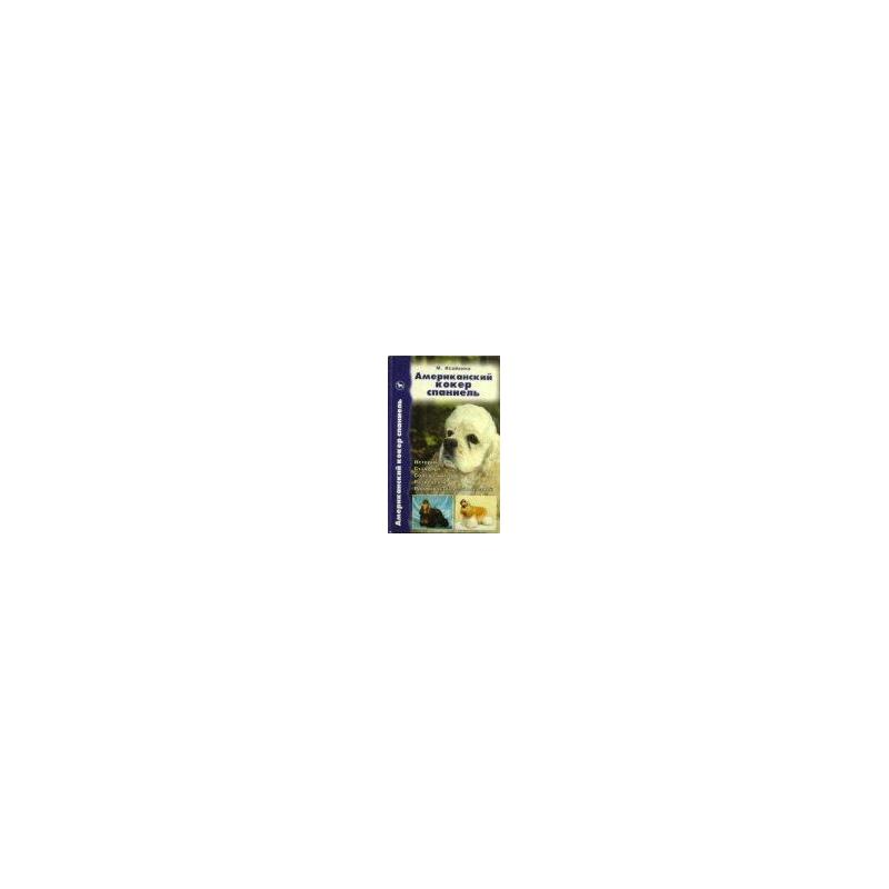 Исайкина М. - Американский кокер спаниель. История. Стандарт. Содержание. Разведение. Профилактика заболеваний