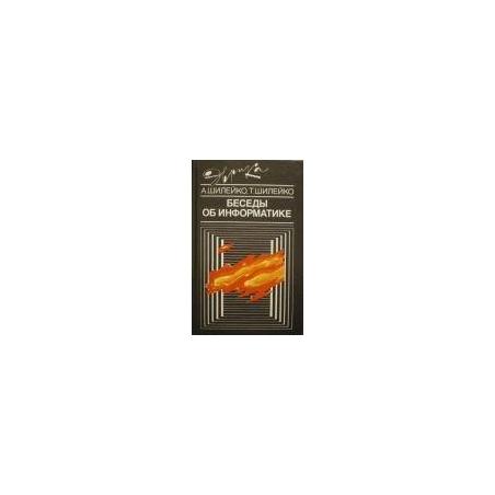 Шилейко А., Шилейко Т. - Беседы об информатике