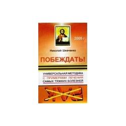 Шевченко Николай - Побеждать! Универсальная методика с примерами лечения самых тяжких болезней