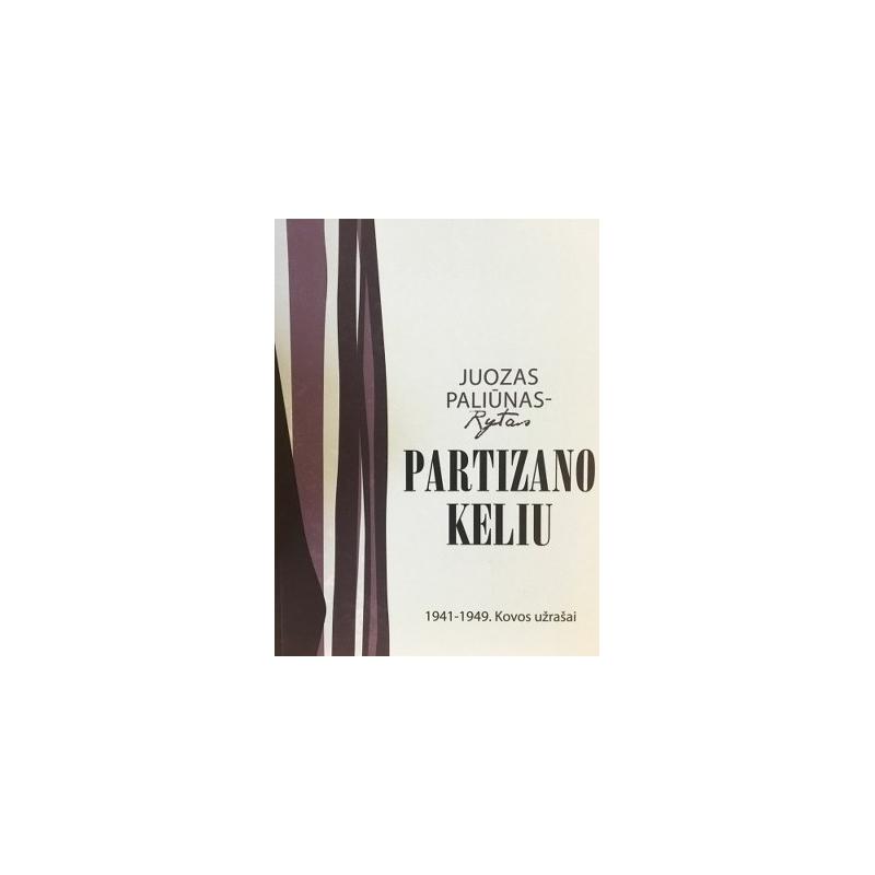 Paliūnas Juozas - Partizano keliu: 1941-1949 kovos užrašai