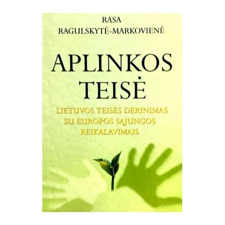 Ragulskytė-Markovienė Rasa - Aplinkos teisė: Lietuvos teisės derinimas su Europos Sąjungos reikalavimais